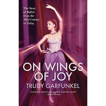 On Wings of Joy The Story of Ballet from the 16th Century to Today by Garfunkel & Trudy