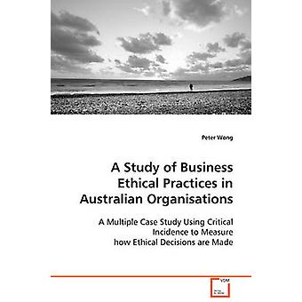 A Study of Business Ethical Practices in Australian Organisations by Wong & Peter