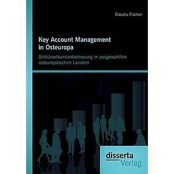 Key Account Management in Osteuropa Schlusselkundenbetreuung in Ausgewahlten Osteuropaischen Landern by Fischer & Claudiu