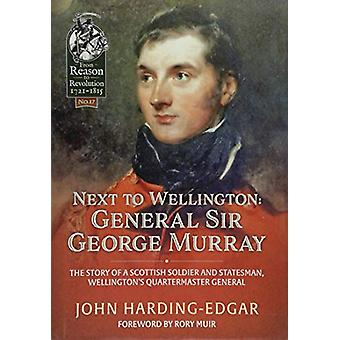 Next to Wellington. General Sir George Murray - The Story of a Scottis