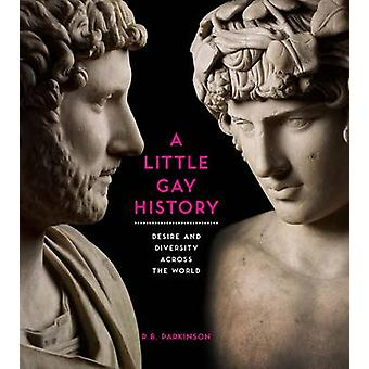 A Little Gay History - Desire and Diversity Across the World by R. B.