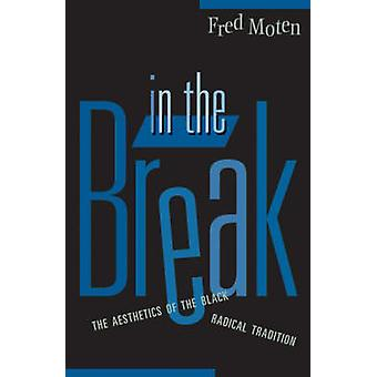 In the Break - The Aesthetics of the Black Radical Tradition by Fred M