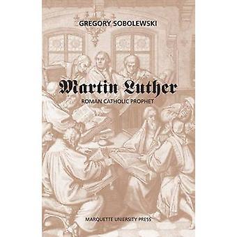 Martin Luther - Roman Catholic Prophet / by Gregory Sobolewski. by Gre