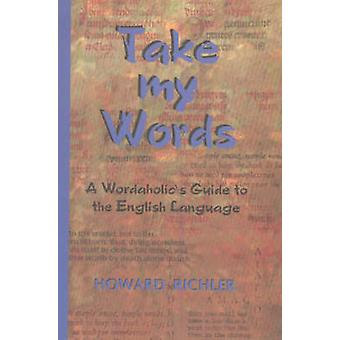 Take My Words - A Wordaholic's Guide to the English Language by Howard