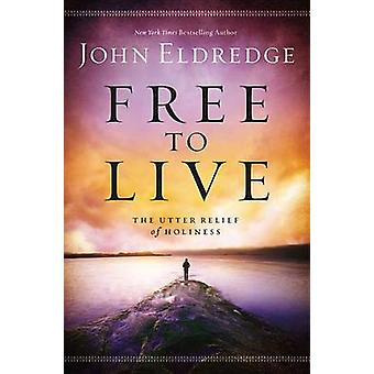 Free to Live - The Utter Relief of Holiness by John Eldredge - 9781455