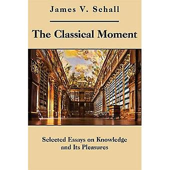 The Classical Moment - Selected Essays on Knowledge and Its Pleasures