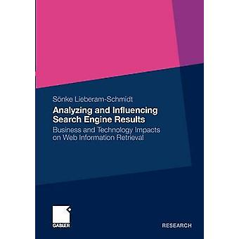 Analyzing and Influencing Search Engine Results  Business and Technology Impacts on Web Information Retrieval by LieberamSchmidt & Snke