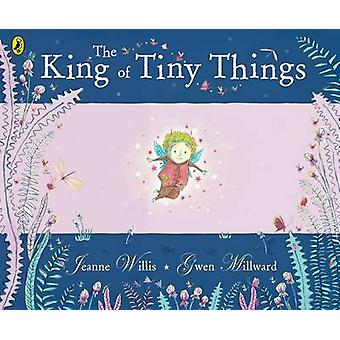 The King of Tiny Things by Gwen Millward & Jeanne Willis
