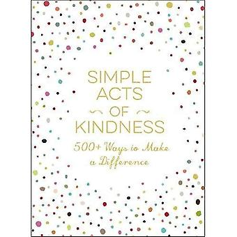 Simple Acts of Kindness: 500+ Ways to Make a Difference - Simple Acts
