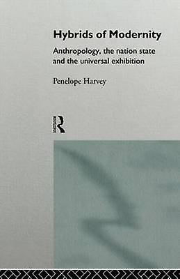 Hybrids of Modernity Anthropology the Nation State and the Universal Exhibition by Harvey & Penelope