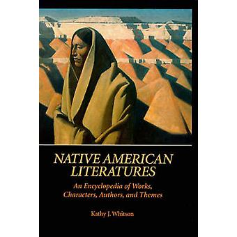 Native American Literatures An Encyclopedia of Works Characters Authors and Themes by Whitson & Kathy J.