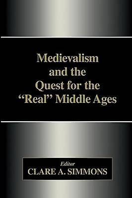 Medievalism and the Quest for the Real Middle Ages by Simmons & Clare A.