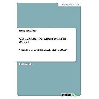 Was ist Arbeit Der Arbeitsbegriff im Wandel by Schneider & Tobias