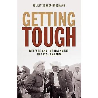 Getting Tough - Welfare and Imprisonment in 1970s America by Julilly K