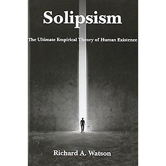 Solipsism - The Ultimate Empirical Theory of Human Existence by Richar