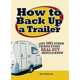 How to Back Up a Trailer - ..and 101 Other Things Every Real Guy Shoul
