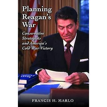 Planning Reagan's War - Conservative Strategists and America's Cold Wa