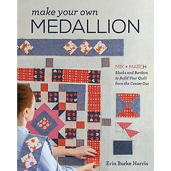Make Your Own Medallion - Mix + Match Blocks and Borders to Build Your