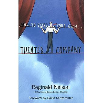 How to Start Your Own Theater Company by Reginald Nelson & Foreword by David Schwimmer