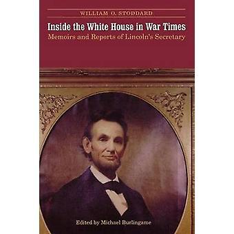 Inne i Vita huset i kriget gånger memoarer och rapporter från Lincolns sekreterare av Stoddard & William O.