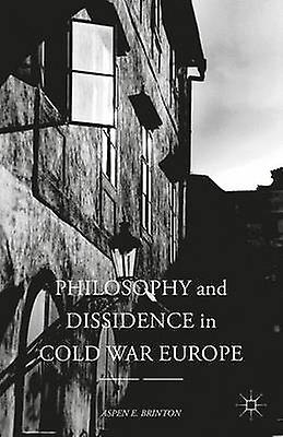 Philosophy and Dissidence in Cold War Europe by Brinton & Aspen E.