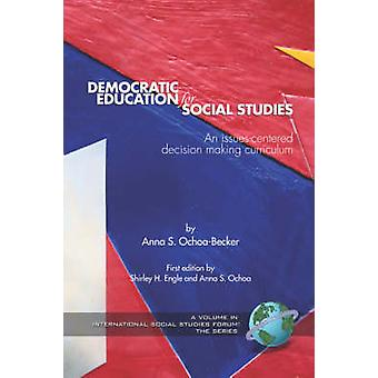 Democratic Education for Social Studies An IssuesCentered Decision Making Curriculum PB by OchoaBecker & Anna S.