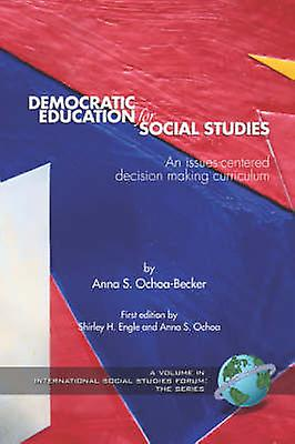 Democratic Education for Social Studies An IssuesCenterouge Decision Making Curriculum PB by OchoaBecker & Anna S.