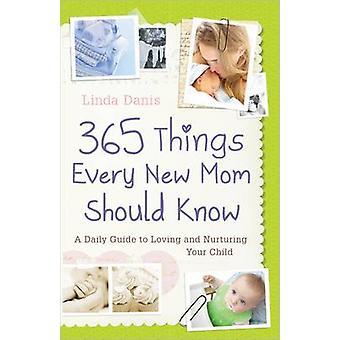 365 Dinge, die jede neue Mutter wissen sollten - einen täglichen Leitfaden zu lieben und Nur