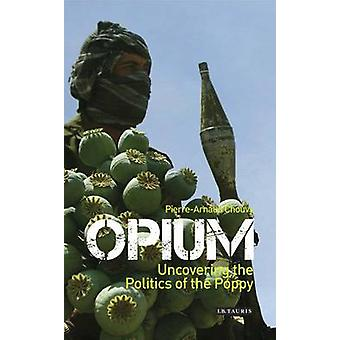 Opium - Uncovering the Politics of the Poppy by Pierre-Arnaud Chouvy -