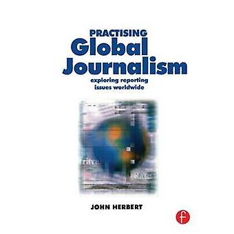 Practising Global Journalism Exploring Reporting Issues Worldwide by Herbert & John