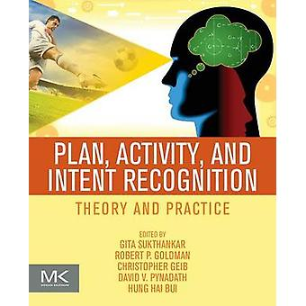 Plan Activity and Intent Recognition Theory and Practice by Sukthankar & Gita