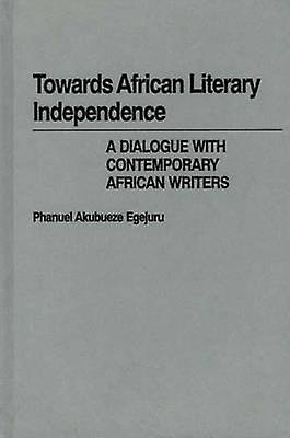 Towards African Literary Independence A Dialogue with Contemporary African Writers by Egejuru & Phanuel Akubueze