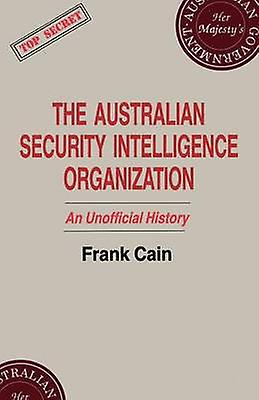 The Australian Security Intelligence Organization An Unofficial History by Cain & Frank