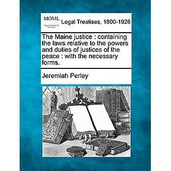 Den Maine rättvisa som innehåller lagarna i förhållande till de befogenheter och skyldigheter som fredsdomare med de nödvändiga blanketterna. av Perley & Jeremia