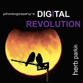 Photographys Digital Revolution An Adventure Into Personal Vision and Creative Expression by Parkin & Herb