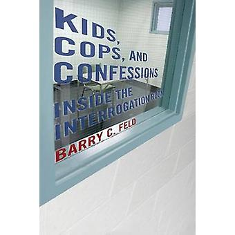Kids Cops and Confessions Inside the Interrogation Room by Feld & Barry C.