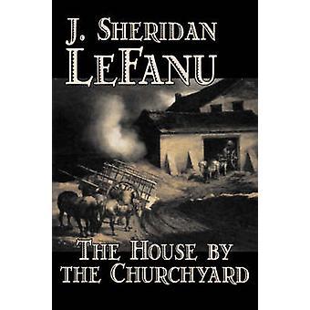 The House by the Churchyard by J. Sheridan LeFanu Fiction Classics Horror Fantasy by Le Fanu & J. Sheridan