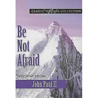 Be Not Afraid - Wisdom from John Paul II by John Paul II - Marianne Lo