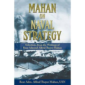 Mahan on Naval Strategy - Selections from the Writings of Rear Admiral
