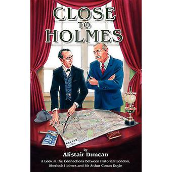 Close to Holmes  A Look at the Connections Between Historical London Sherlock Holmes and Sir Arthur Conan Doyle by Duncan & Alistair