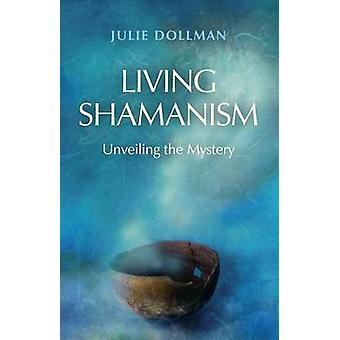 Living Shamanism - Unveiling the Mystery by Julie Dollman - 9781780997