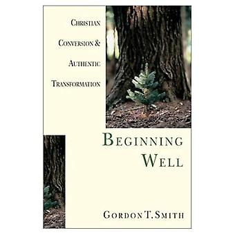 Beginning Well: Christian Conversion and Authentic Transformation