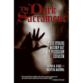 The Dark Sacrament True Stories of ModernDay Demon Possession and Exorcism by Kiely & David M.