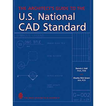 The Architects Guide to the U.S. National CAD Standard by Hall & Dennis J.