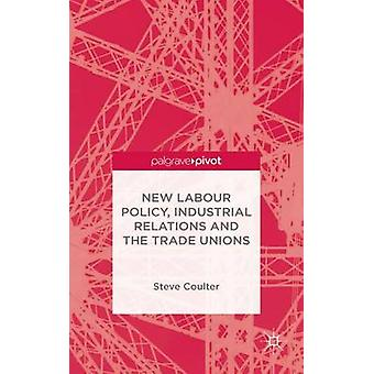 New Labour Policy Industrial Relations and the Trade Unions by Coulter & Steve
