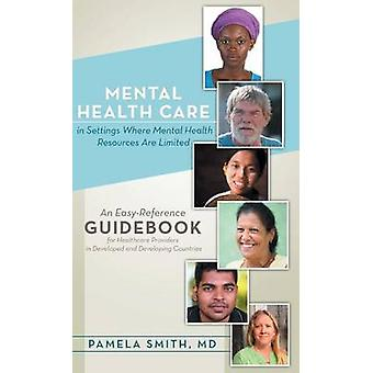 Mental Health Care in Settings Where Mental Health Resources Are Limited An EasyReference Guidebook for Healthcare Providers in Developed and Develo by Smith MD & Pamela