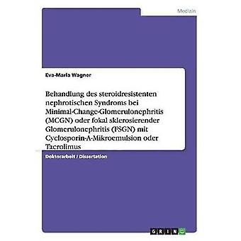 Behandlung des steroidresistenten nephrotischen Syndroms bei MinimalChangeGlomerulonephritis MCGN oder fokal sklerosierender Glomerulonephritis FSGN mit CyclosporinAMikroemulsion oder Tacrolim by Wagner & EvaMaria