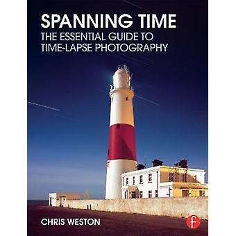 Spanning Time - The Essential Guide to Time-Lapse Photography by Chris
