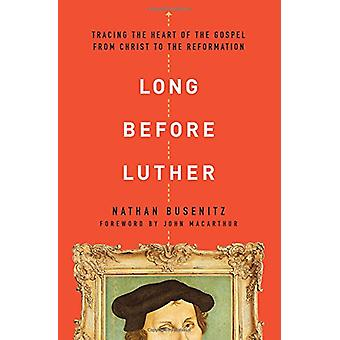 Long Before Luther - Tracing the Heart of the Gospel from Christ to th