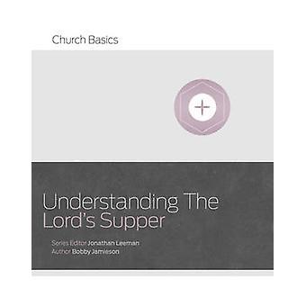 Understanding the Lord's Supper by Bobby Jamieson - Jonathan Leeman -